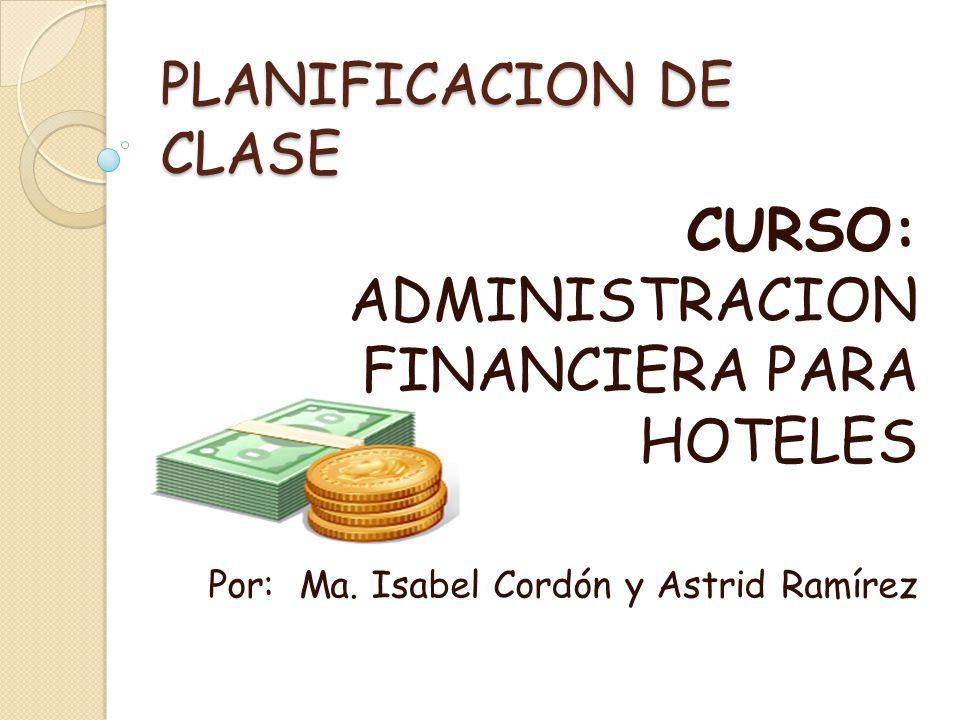 PLANIFICACION DE CLASE CURSO: ADMINISTRACION FINANCIERA PARA HOTELES Por: Ma. Isabel Cordón y Astrid Ramírez