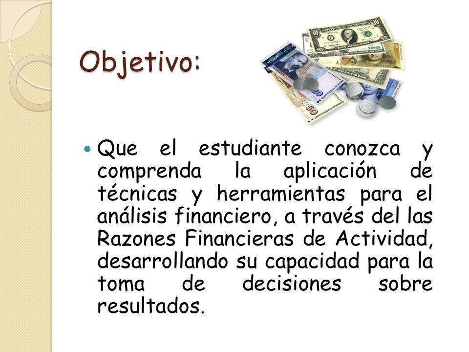 Objetivo: Que el estudiante conozca y comprenda la aplicación de técnicas y herramientas para el análisis financiero, a través del las Razones Financi