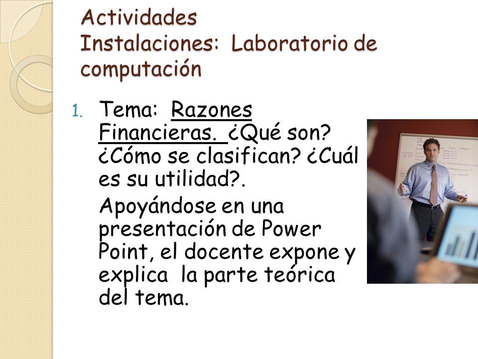 Actividades Instalaciones: Laboratorio de computación 1. Tema: Razones Financieras. ¿Qué son? ¿Cómo se clasifican? ¿Cuál es su utilidad?. Apoyándose e