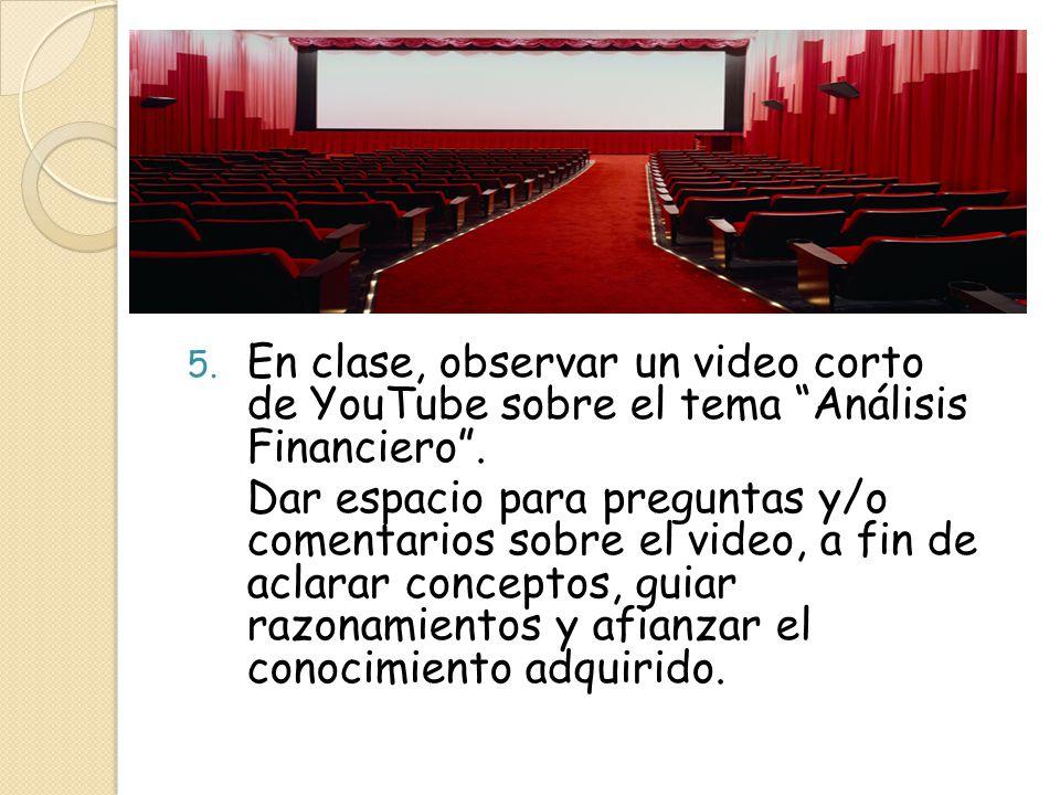 5. En clase, observar un video corto de YouTube sobre el tema Análisis Financiero. Dar espacio para preguntas y/o comentarios sobre el video, a fin de