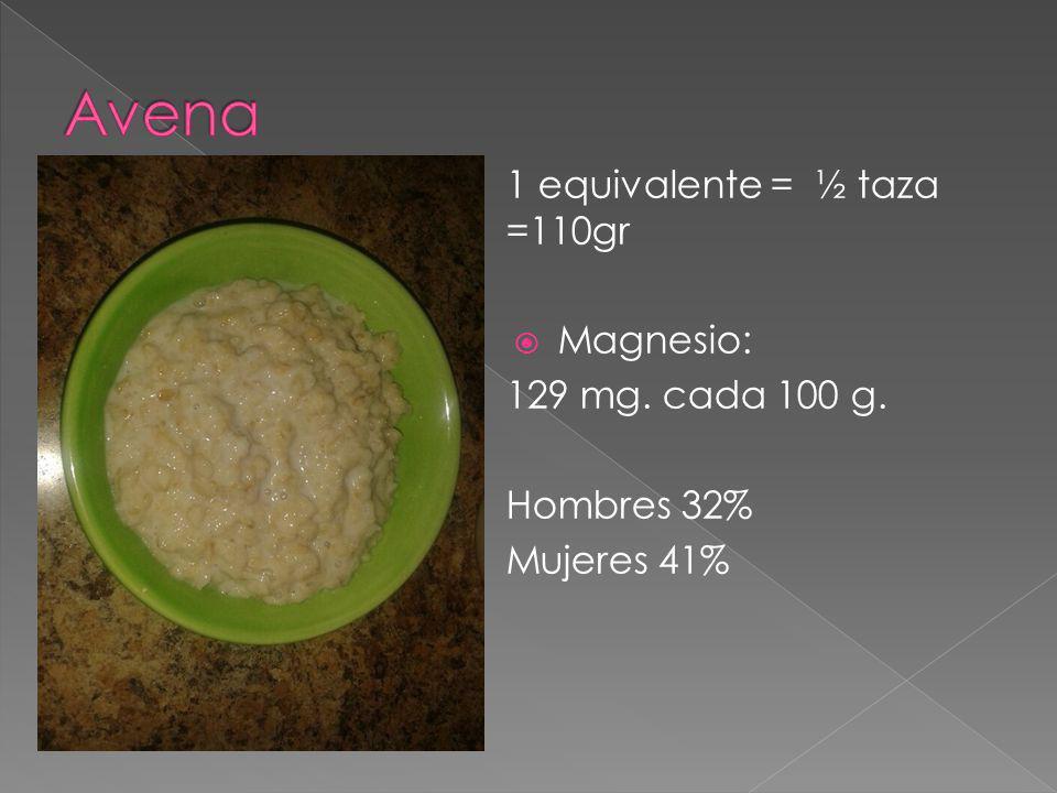 1 equivalente = ½ taza =110gr Magnesio: 129 mg. cada 100 g. Hombres 32% Mujeres 41%