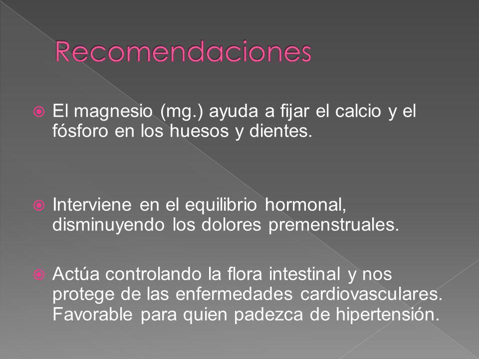 El magnesio (mg.) ayuda a fijar el calcio y el fósforo en los huesos y dientes. Interviene en el equilibrio hormonal, disminuyendo los dolores premens