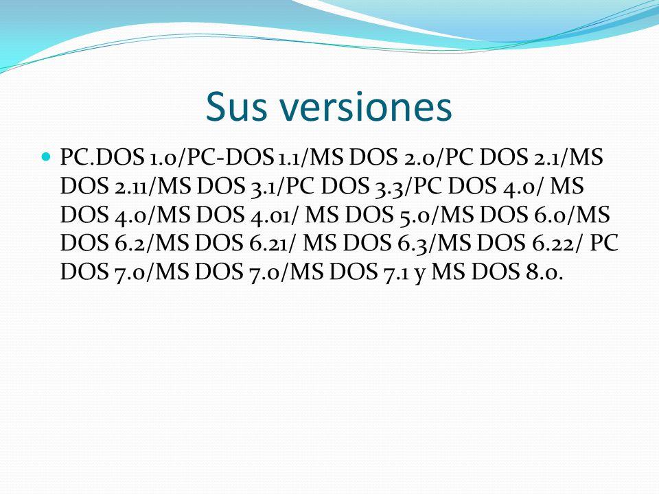 Sus versiones PC.DOS 1.0/PC-DOS 1.1/MS DOS 2.0/PC DOS 2.1/MS DOS 2.11/MS DOS 3.1/PC DOS 3.3/PC DOS 4.0/ MS DOS 4.0/MS DOS 4.01/ MS DOS 5.0/MS DOS 6.0/MS DOS 6.2/MS DOS 6.21/ MS DOS 6.3/MS DOS 6.22/ PC DOS 7.0/MS DOS 7.0/MS DOS 7.1 y MS DOS 8.0.