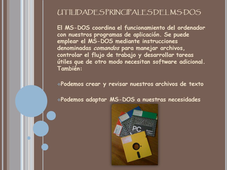 UTILIDADES PRINCIPALES DEL MS-DOS El MS-DOS coordina el funcionamiento del ordenador con nuestros programas de aplicación.