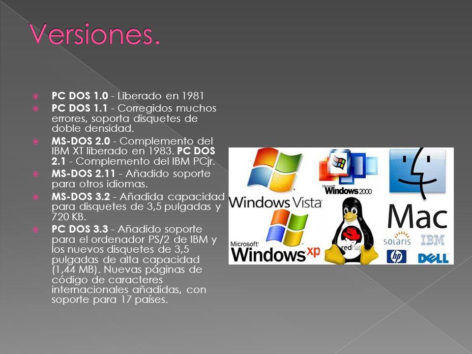 PC DOS 1.0 - Liberado en 1981 PC DOS 1.1 - Corregidos muchos errores, soporta disquetes de doble densidad. MS-DOS 2.0 - Complemento del IBM XT liberad