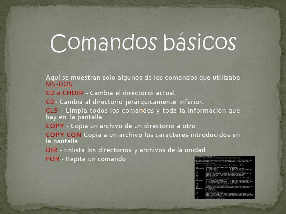 Aquí se muestran solo algunos de los comandos que utilizaba MS-DOS CD o CHDIR - Cambia el directorio actual.