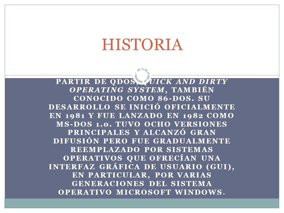 MS-DOS SE DESARROLLÓ A PARTIR DE QDOS, QUICK AND DIRTY OPERATING SYSTEM, TAMBIÉN CONOCIDO COMO 86-DOS. SU DESARROLLO SE INICIÓ OFICIALMENTE EN 1981 Y