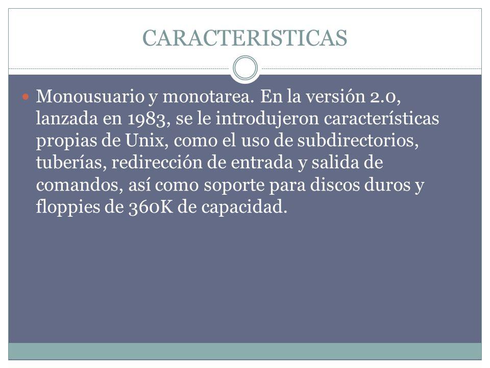 CARACTERISTICAS Monousuario y monotarea. En la versión 2.0, lanzada en 1983, se le introdujeron características propias de Unix, como el uso de subdir