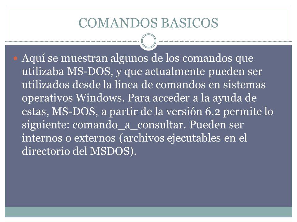 COMANDOS BASICOS Aquí se muestran algunos de los comandos que utilizaba MS-DOS, y que actualmente pueden ser utilizados desde la línea de comandos en sistemas operativos Windows.