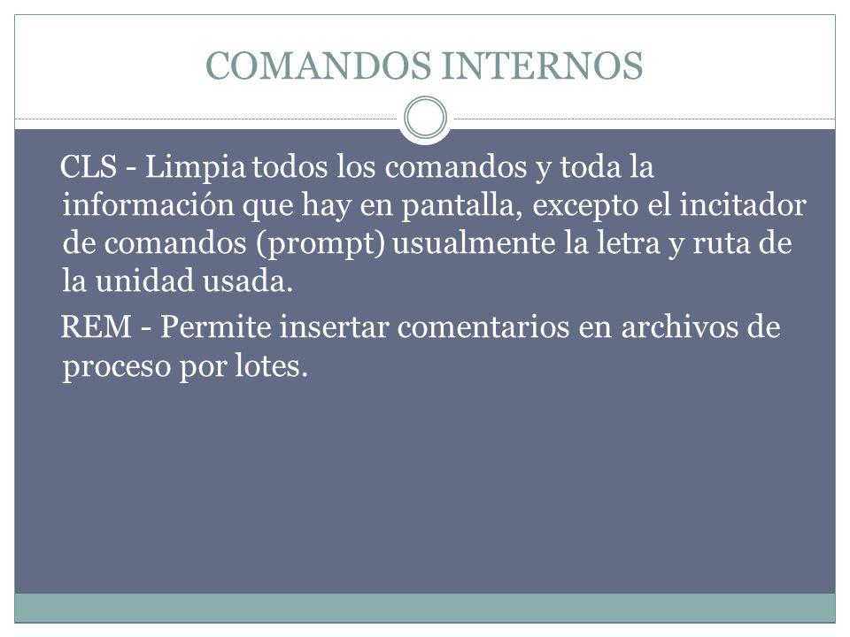 COMANDOS INTERNOS CLS - Limpia todos los comandos y toda la información que hay en pantalla, excepto el incitador de comandos (prompt) usualmente la letra y ruta de la unidad usada.
