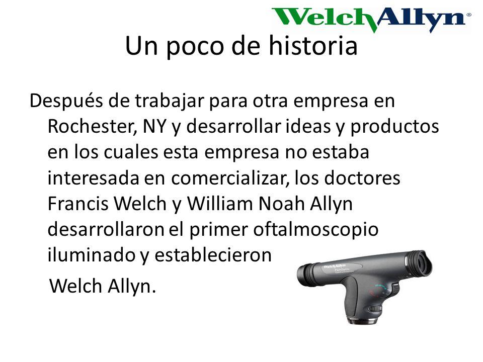 Un poco de historia Después de trabajar para otra empresa en Rochester, NY y desarrollar ideas y productos en los cuales esta empresa no estaba interesada en comercializar, los doctores Francis Welch y William Noah Allyn desarrollaron el primer oftalmoscopio iluminado y establecieron Welch Allyn.