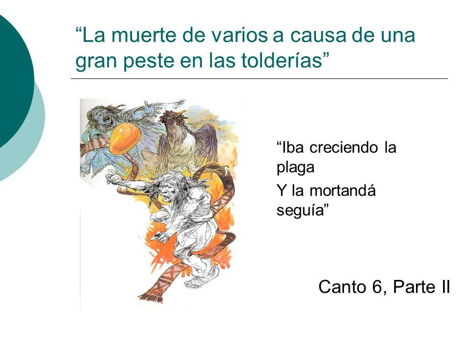 La muerte de varios a causa de una gran peste en las tolderías Iba creciendo la plaga Y la mortandá seguía Canto 6, Parte II
