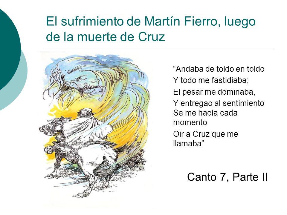 El sufrimiento de Martín Fierro, luego de la muerte de Cruz Andaba de toldo en toldo Y todo me fastidiaba; El pesar me dominaba, Y entregao al sentimi
