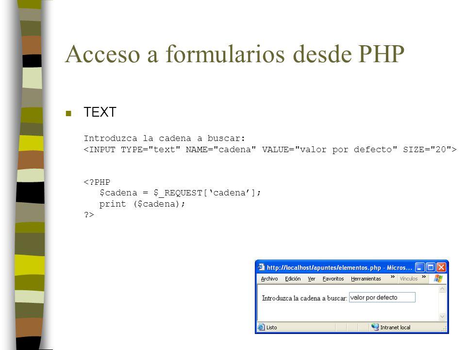 Acceso a formularios desde PHP n TEXT Introduzca la cadena a buscar: <?PHP $cadena = $_REQUEST[cadena]; print ($cadena); ?>
