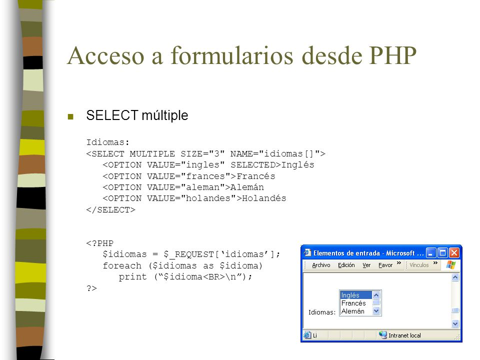 Acceso a formularios desde PHP n SELECT múltiple Idiomas: Inglés Francés Alemán Holandés <?PHP $idiomas = $_REQUEST[idiomas]; foreach ($idiomas as $id