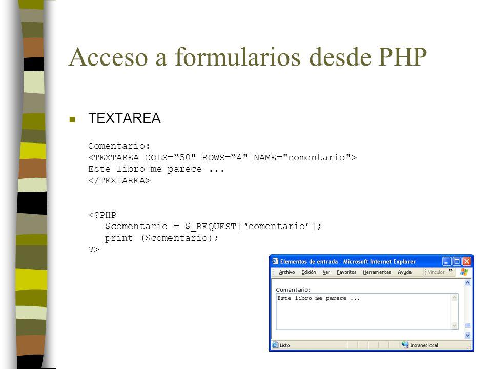 Acceso a formularios desde PHP n TEXTAREA Comentario: Este libro me parece... <?PHP $comentario = $_REQUEST[comentario]; print ($comentario); ?>