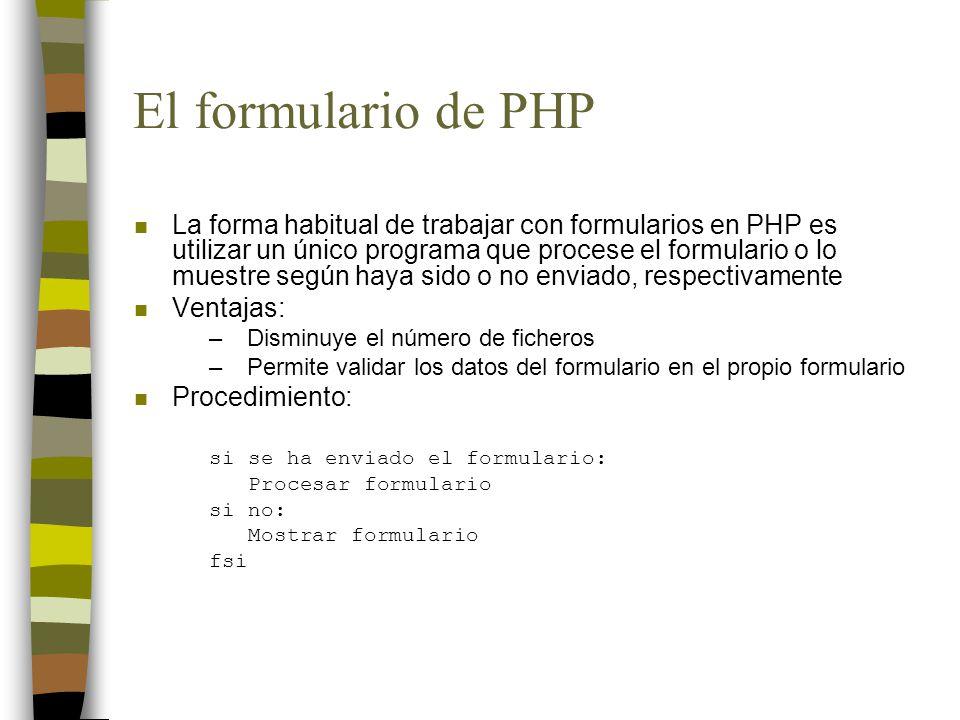 El formulario de PHP n La forma habitual de trabajar con formularios en PHP es utilizar un único programa que procese el formulario o lo muestre según