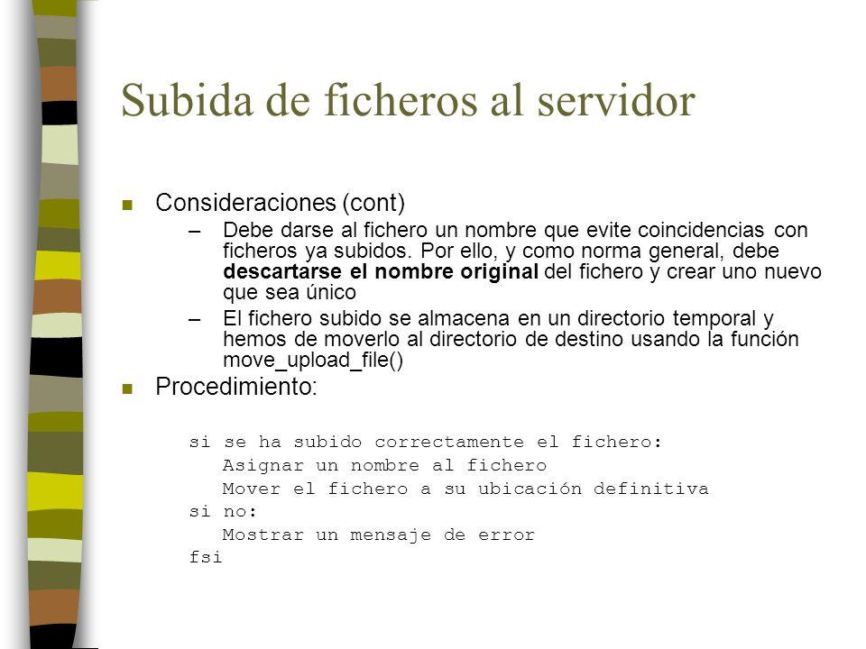 Subida de ficheros al servidor n Consideraciones (cont) –Debe darse al fichero un nombre que evite coincidencias con ficheros ya subidos. Por ello, y
