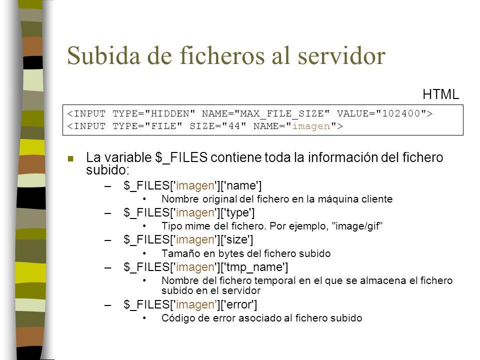 Subida de ficheros al servidor HTML n La variable $_FILES contiene toda la información del fichero subido: –$_FILES['imagen']['name'] Nombre original