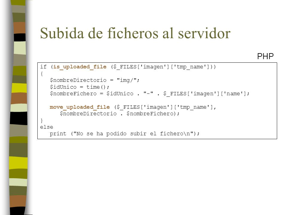 Subida de ficheros al servidor PHP if (is_uploaded_file ($_FILES[ imagen ][ tmp_name ])) { $nombreDirectorio = img/ ; $idUnico = time(); $nombreFichero = $idUnico.