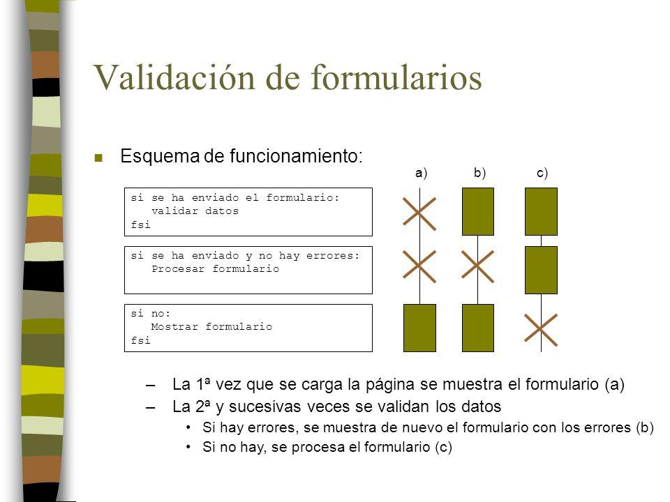 Validación de formularios n Esquema de funcionamiento: si se ha enviado el formulario: validar datos fsi si se ha enviado y no hay errores: Procesar formulario si no: Mostrar formulario fsi a)b)c) –La 1ª vez que se carga la página se muestra el formulario (a) –La 2ª y sucesivas veces se validan los datos Si hay errores, se muestra de nuevo el formulario con los errores (b) Si no hay, se procesa el formulario (c)
