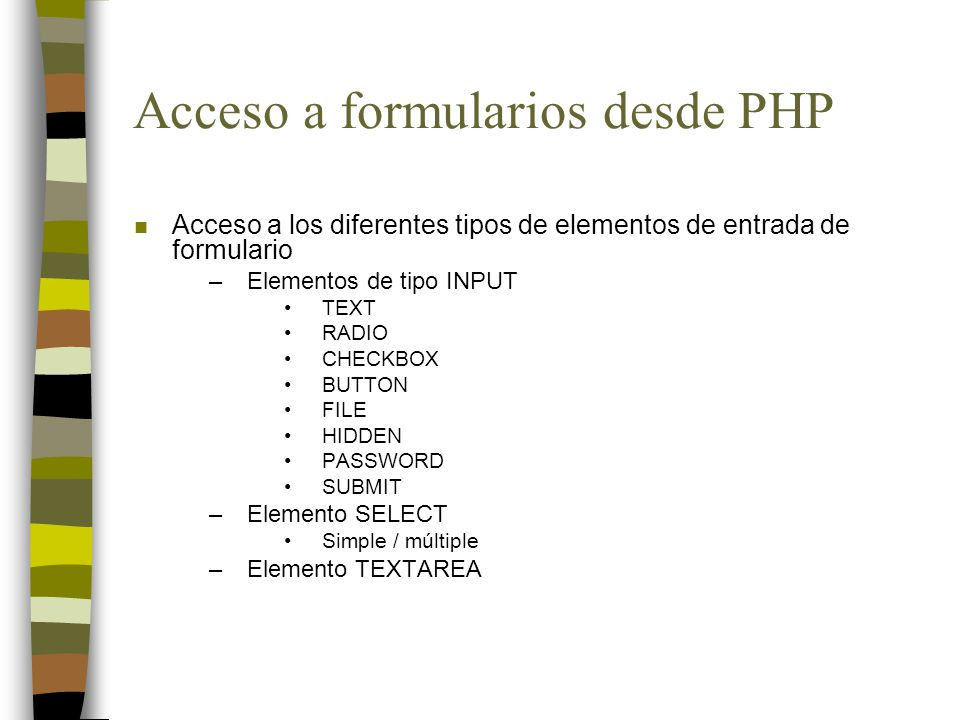 Acceso a formularios desde PHP n Acceso a los diferentes tipos de elementos de entrada de formulario –Elementos de tipo INPUT TEXT RADIO CHECKBOX BUTTON FILE HIDDEN PASSWORD SUBMIT –Elemento SELECT Simple / múltiple –Elemento TEXTAREA