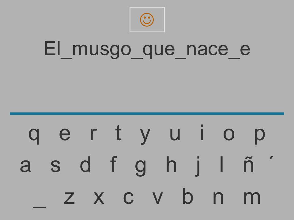 El_musgo_que_nace_ _ z x c v b n m a s d f g h j l ñ ´ q e r t y u i o p
