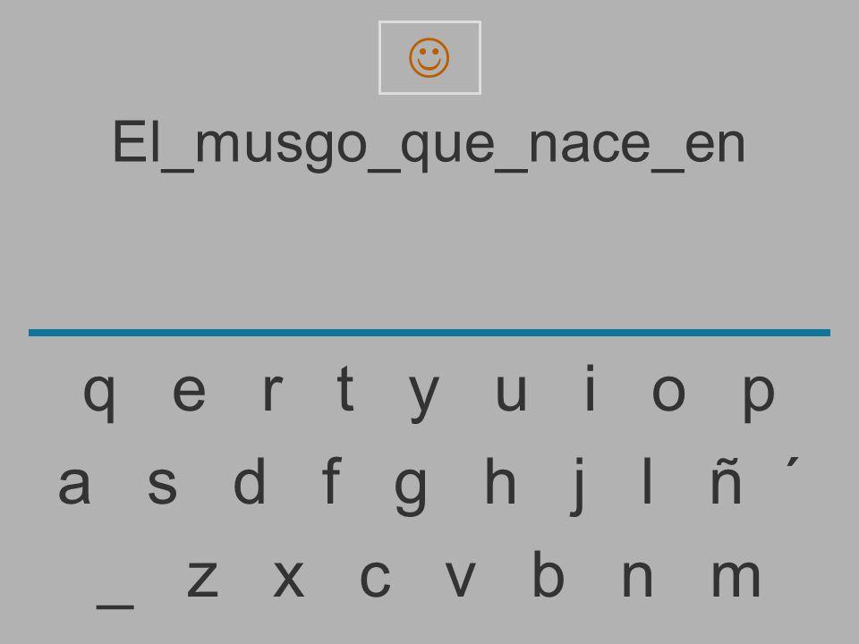 El_musgo_que_nace_e _ z x c v b n m a s d f g h j l ñ ´ q e r t y u i o p