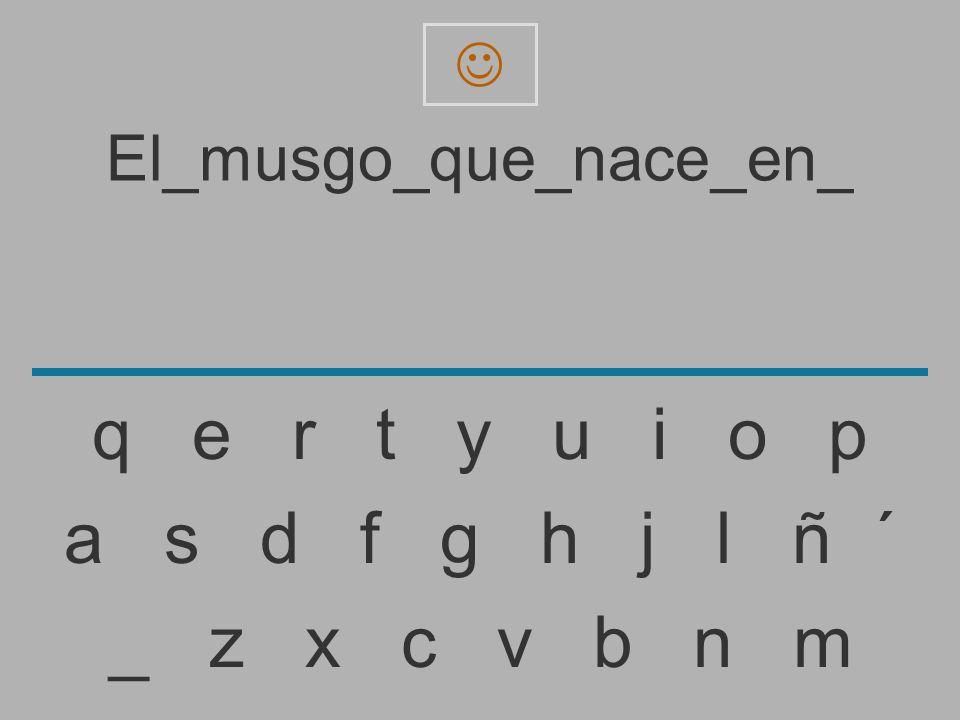 El_musgo_que_nace_en _ z x c v b n m a s d f g h j l ñ ´ q e r t y u i o p