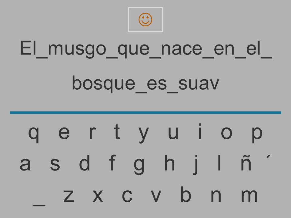 El_musgo_que_nace_en_el_ bosque_es_sua _ z x c v b n m a s d f g h j l ñ ´ q e r t y u i o p
