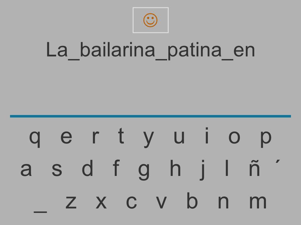 La_bailarina_patina_e _ z x c v b n m a s d f g h j l ñ ´ q e r t y u i o p