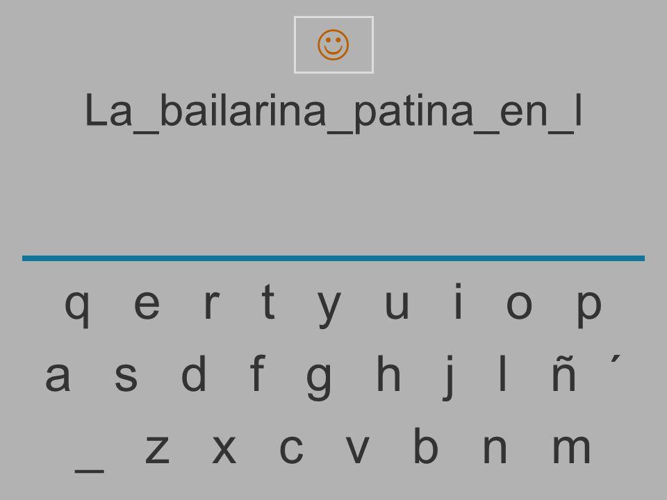 La_bailarina_patina_en_ _ z x c v b n m a s d f g h j l ñ ´ q e r t y u i o p