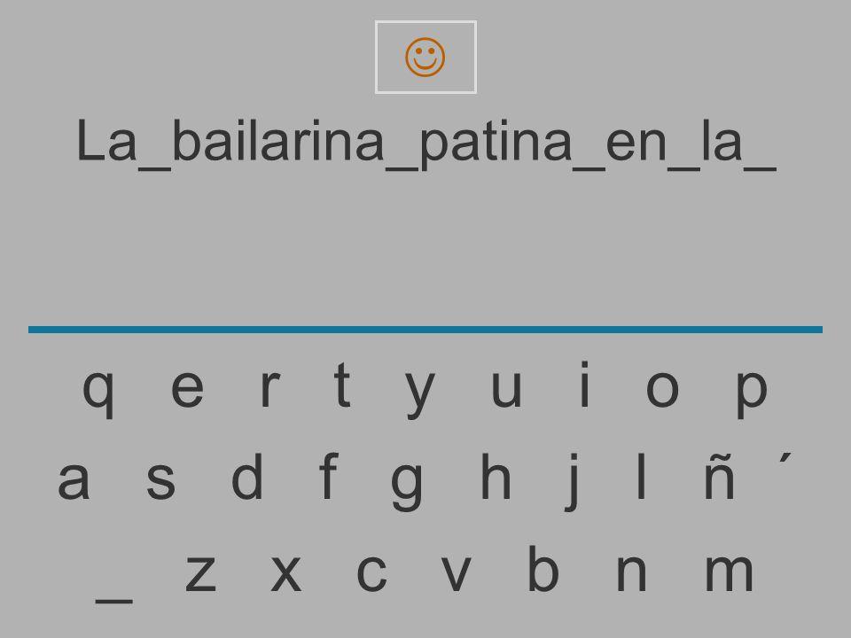 La_bailarina_patina_en_la _ z x c v b n m a s d f g h j l ñ ´ q e r t y u i o p