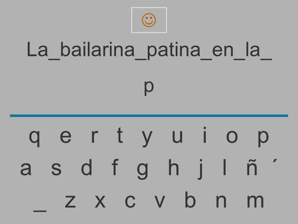 La_bailarina_patina_en_la_ _ z x c v b n m a s d f g h j l ñ ´ q e r t y u i o p