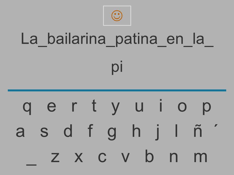 La_bailarina_patina_en_la_ p _ z x c v b n m a s d f g h j l ñ ´ q e r t y u i o p