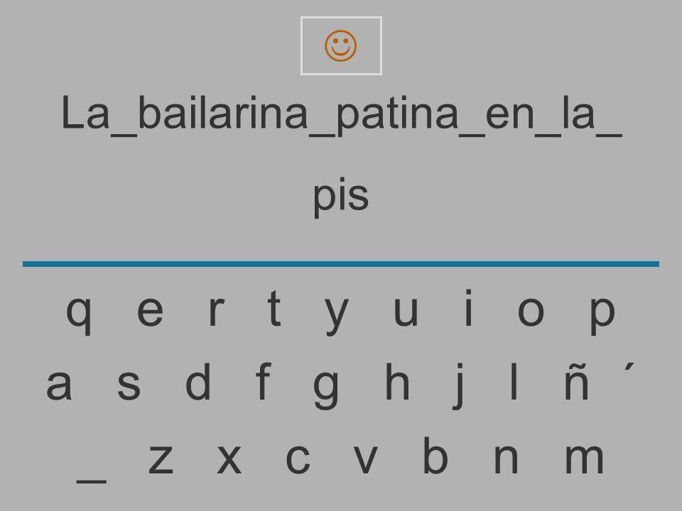 La_bailarina_patina_en_la_ pi _ z x c v b n m a s d f g h j l ñ ´ q e r t y u i o p