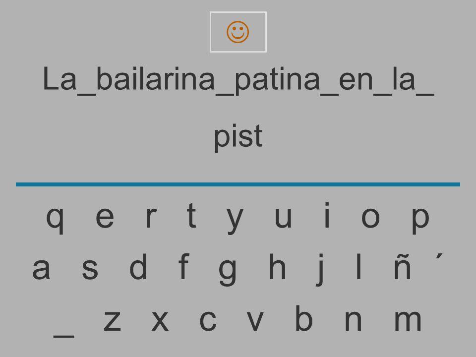 La_bailarina_patina_en_la_ pis _ z x c v b n m a s d f g h j l ñ ´ q e r t y u i o p