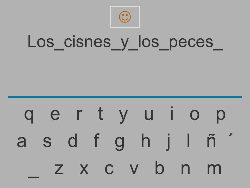 Los_cisnes_y_los_peces _ z x c v b n m a s d f g h j l ñ ´ q e r t y u i o p
