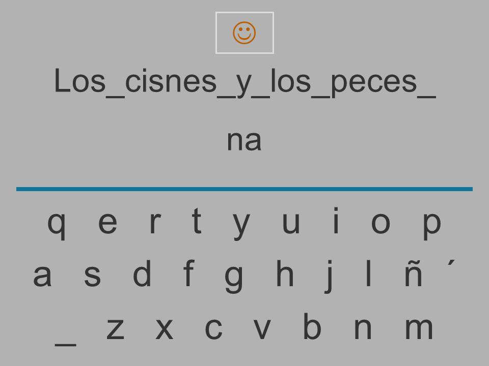 Los_cisnes_y_los_peces_ n _ z x c v b n m a s d f g h j l ñ ´ q e r t y u i o p