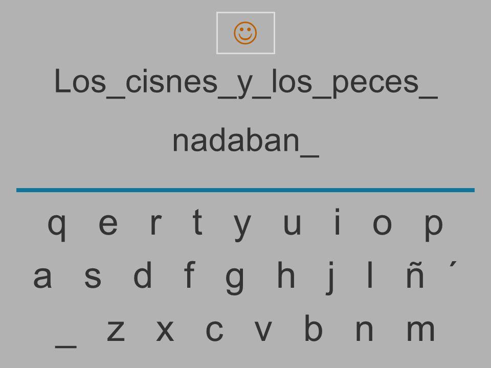 Los_cisnes_y_los_peces_ nadaban _ z x c v b n m a s d f g h j l ñ ´ q e r t y u i o p