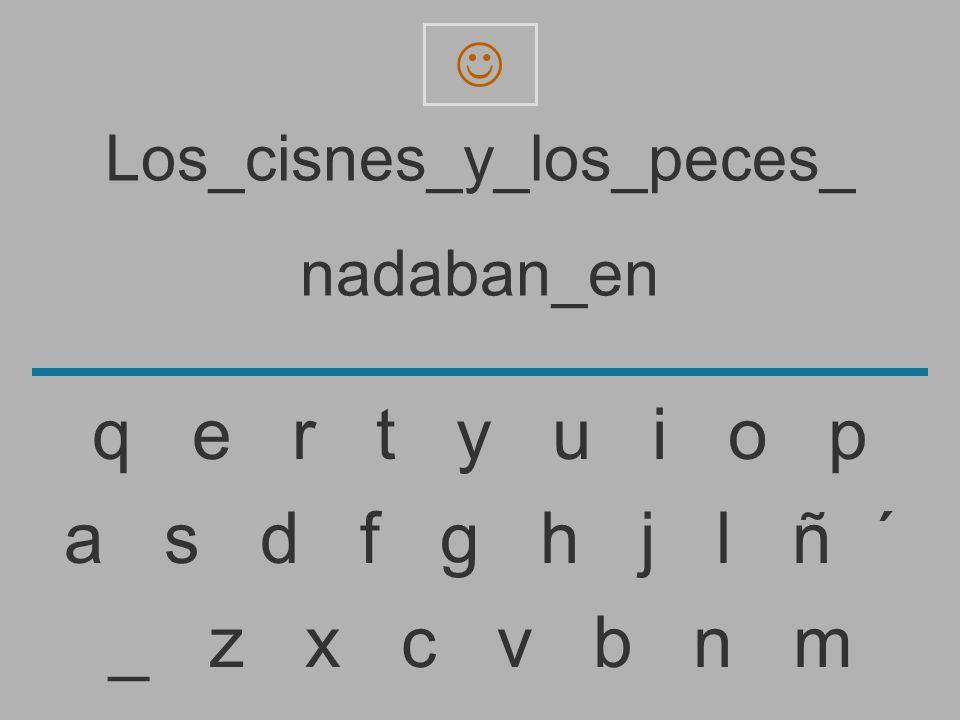 Los_cisnes_y_los_peces_ nadaban_e _ z x c v b n m a s d f g h j l ñ ´ q e r t y u i o p