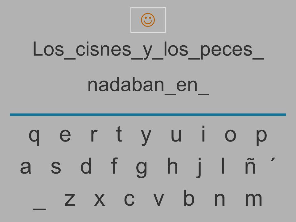 Los_cisnes_y_los_peces_ nadaban_en _ z x c v b n m a s d f g h j l ñ ´ q e r t y u i o p