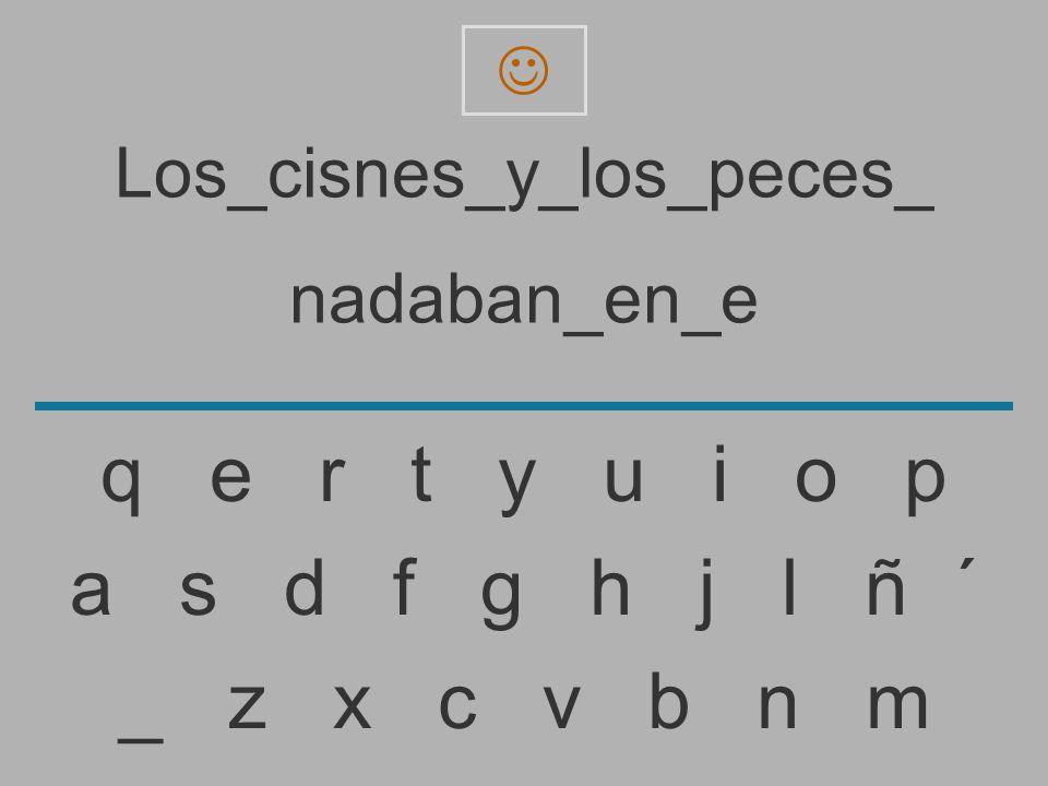 Los_cisnes_y_los_peces_ nadaban_en_ _ z x c v b n m a s d f g h j l ñ ´ q e r t y u i o p