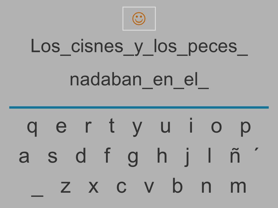 Los_cisnes_y_los_peces_ nadaban_en_el _ z x c v b n m a s d f g h j l ñ ´ q e r t y u i o p