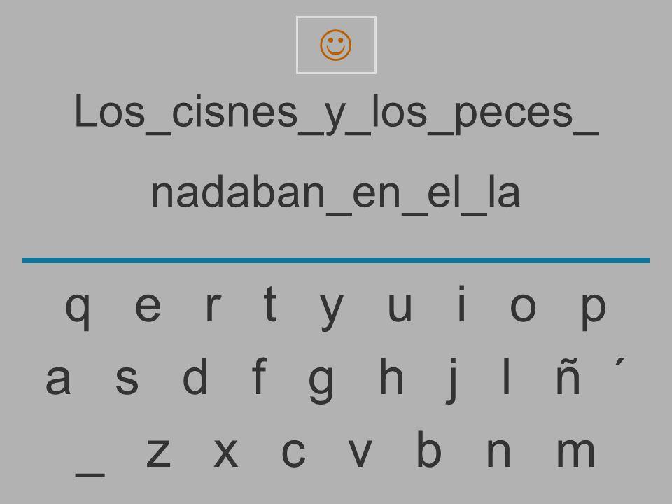 Los_cisnes_y_los_peces_ nadaban_en_el_l _ z x c v b n m a s d f g h j l ñ ´ q e r t y u i o p