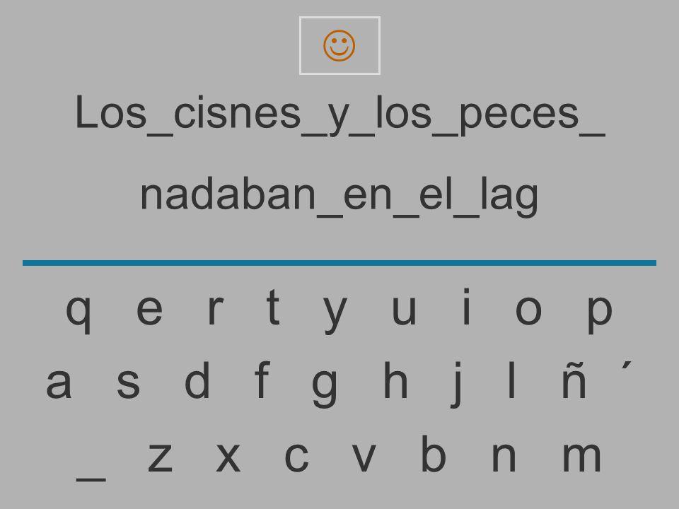 Los_cisnes_y_los_peces_ nadaban_en_el_la _ z x c v b n m a s d f g h j l ñ ´ q e r t y u i o p