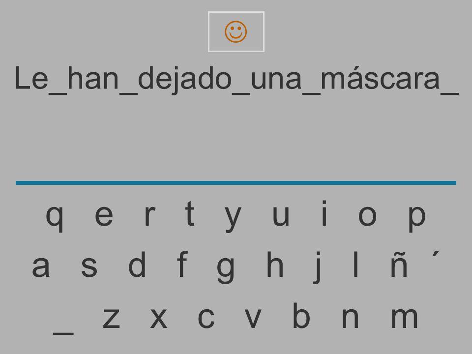 Le_han_dejado_una_máscara _ z x c v b n m a s d f g h j l ñ ´ q e r t y u i o p