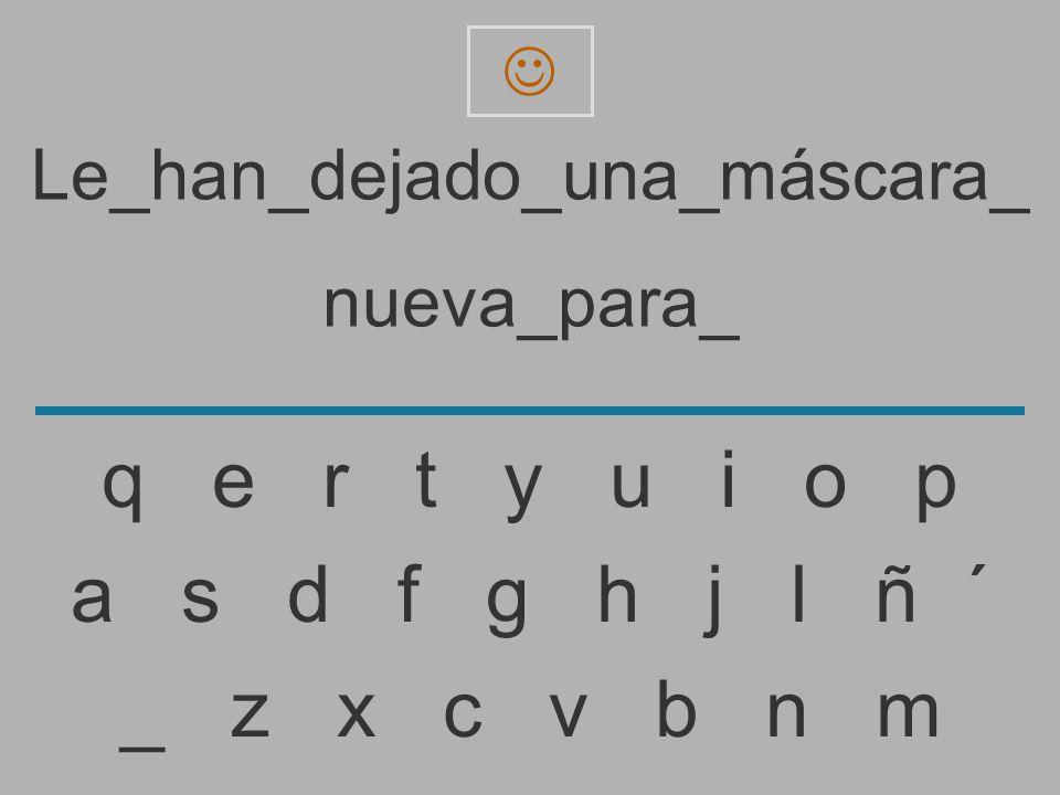Le_han_dejado_una_máscara_ nueva_para _ z x c v b n m a s d f g h j l ñ ´ q e r t y u i o p