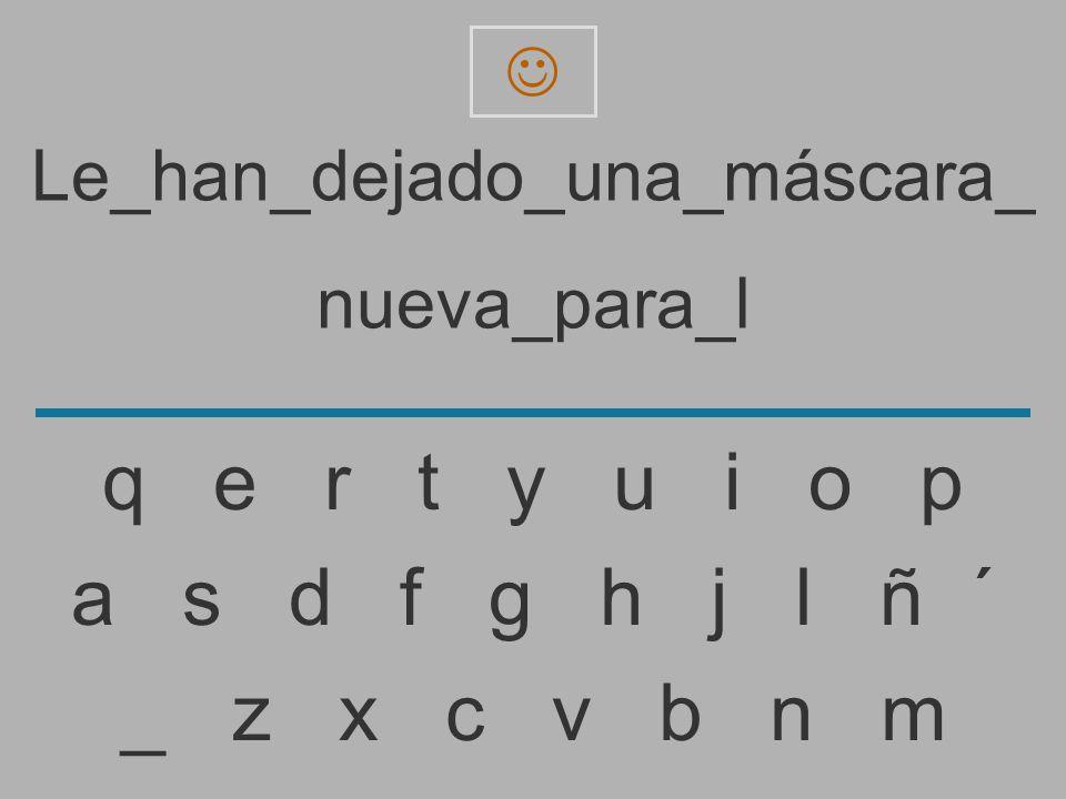 Le_han_dejado_una_máscara_ nueva_para_ _ z x c v b n m a s d f g h j l ñ ´ q e r t y u i o p