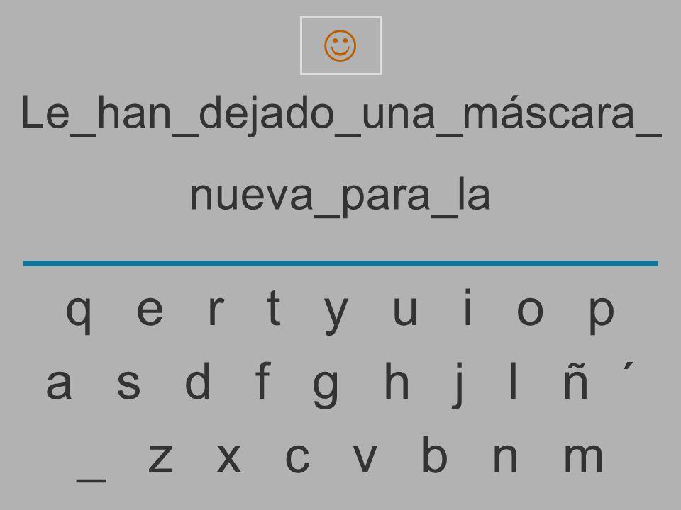 Le_han_dejado_una_máscara_ nueva_para_l _ z x c v b n m a s d f g h j l ñ ´ q e r t y u i o p